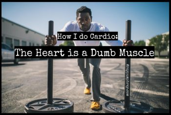 Yes, I Do Cardio AKA The Heart is a Dumb Muscle